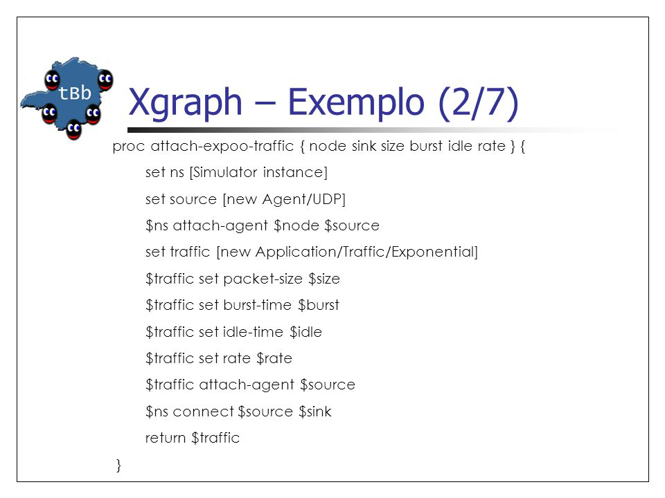 Xgraph – Exemplo (2/7) proc attach-expoo-traffic { node sink size burst idle rate } { set ns [Simulator instance]
